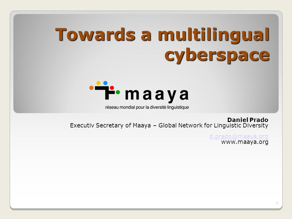 Towards a multilingual cyberspace Daniel Prado Executiv Secretary of Maaya – Global Network for Linguistic Diversity d.prado@maaya.org www.maaya.org 1