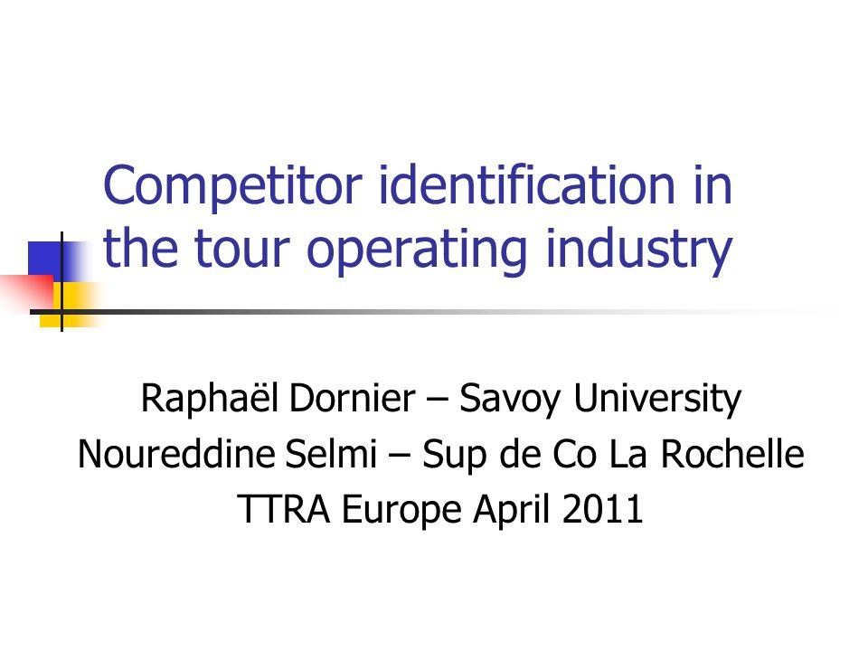 Competitor identification in the tour operating industry Raphaël Dornier – Savoy University Noureddine Selmi – Sup de Co La Rochelle TTRA Europe April
