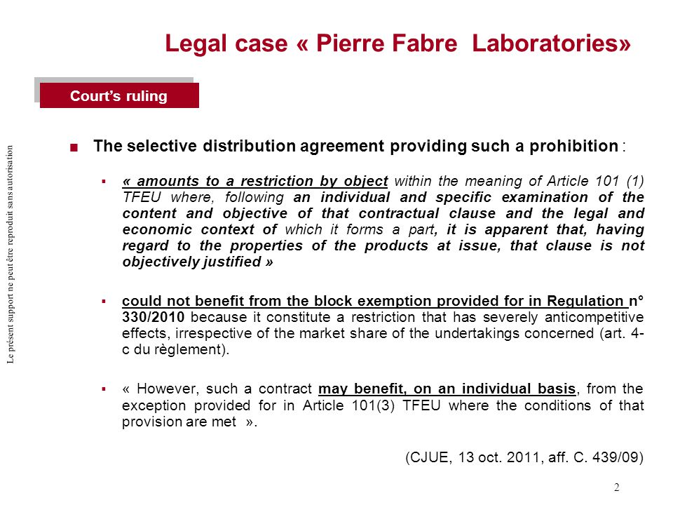 Le présent support ne peut être reproduit sans autorisation 2 Legal case « Pierre Fabre Laboratories»  The selective distribution agreement providing such a prohibition :  « amounts to a restriction by object within the meaning of Article 101 (1) TFEU where, following an individual and specific examination of the content and objective of that contractual clause and the legal and economic context of which it forms a part, it is apparent that, having regard to the properties of the products at issue, that clause is not objectively justified »  could not benefit from the block exemption provided for in Regulation n° 330/2010 because it constitute a restriction that has severely anticompetitive effects, irrespective of the market share of the undertakings concerned (art.