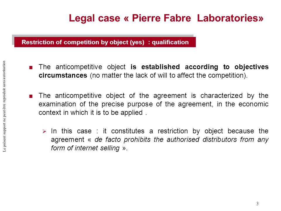 Le présent support ne peut être reproduit sans autorisation 4 Legal case « Pierre Fabre Laboratories»  The restriction of competition nevertheless avoids the prohibition of Article 101 (1) TFEU if it can be justified with a legitimate goal  In this case : The products characteristics do not require to provide individual advice to the customer or to ensure his protection against the incorrect use of products by direct discussion with a pharmacist.