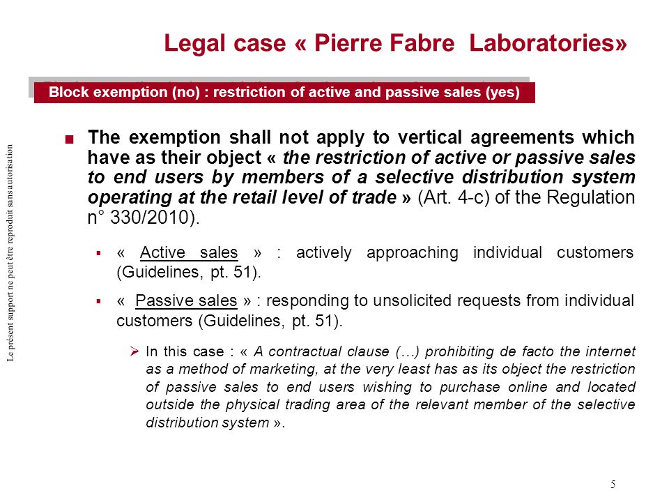 Le présent support ne peut être reproduit sans autorisation 5 Legal case « Pierre Fabre Laboratories»  The exemption shall not apply to vertical agreements which have as their object « the restriction of active or passive sales to end users by members of a selective distribution system operating at the retail level of trade » (Art.