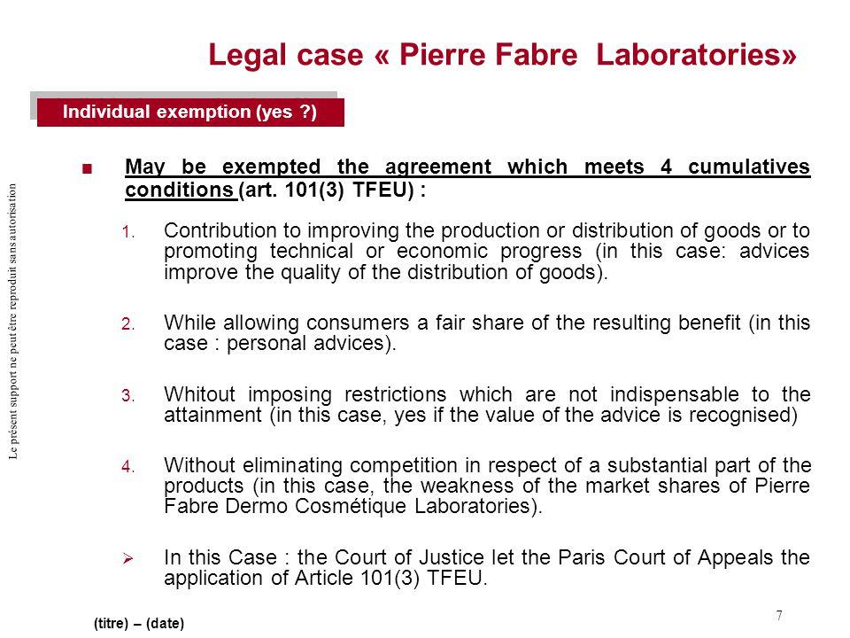 Le présent support ne peut être reproduit sans autorisation 7 (titre) – (date) Legal case « Pierre Fabre Laboratories»  May be exempted the agreement which meets 4 cumulatives conditions (art.