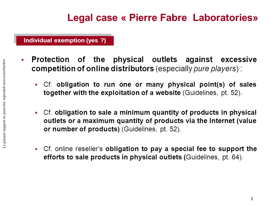 Le présent support ne peut être reproduit sans autorisation 8 Legal case « Pierre Fabre Laboratories»  Protection of the physical outlets against excessive competition of online distributors (especially pure players) :  Cf.
