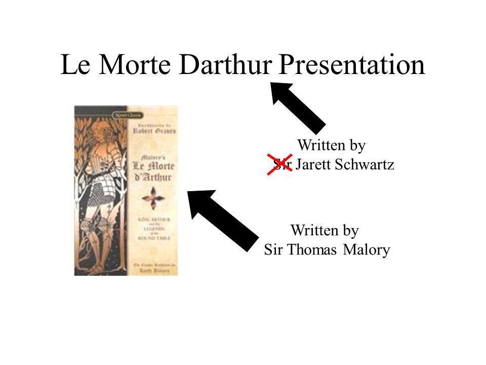 Le Morte Darthur Presentation Written by Sir Thomas Malory Written by Sir Jarett Schwartz