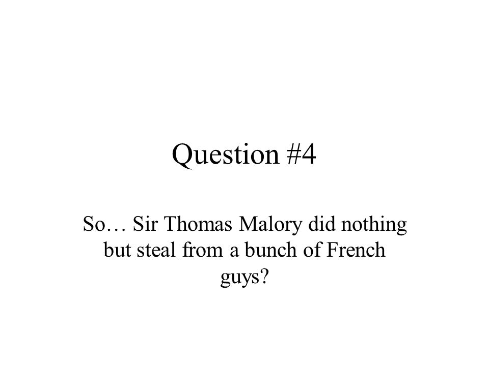 Question #4 So… Sir Thomas Malory did nothing but steal from a bunch of French guys