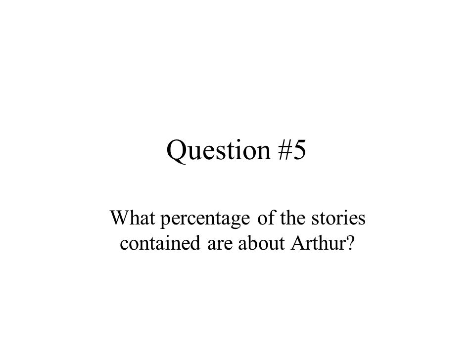 Question #5 What percentage of the stories contained are about Arthur?