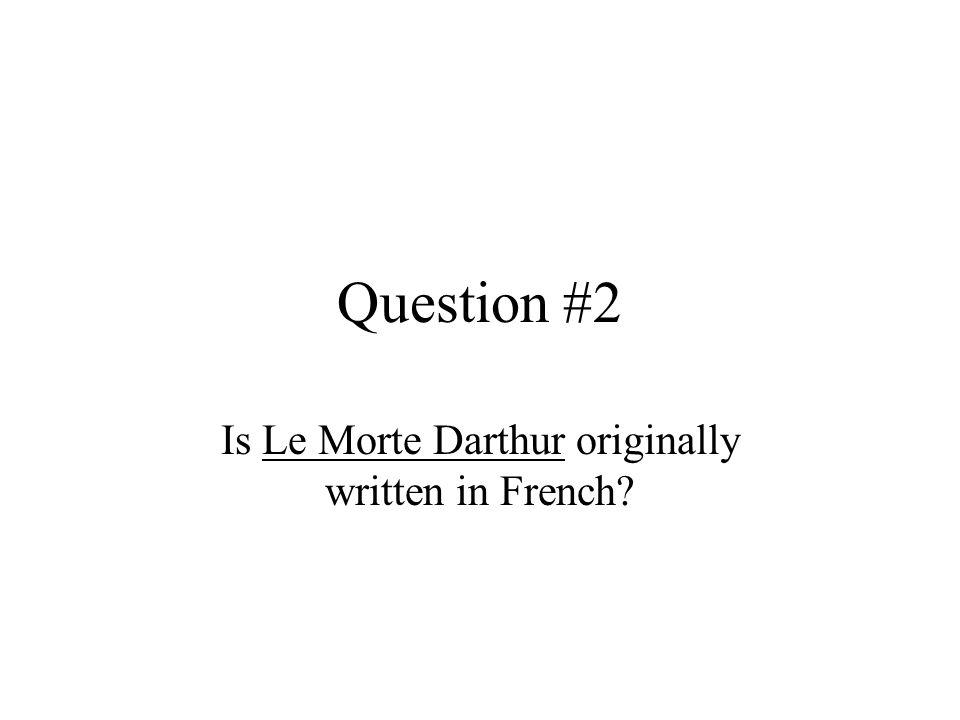 Question #2 Is Le Morte Darthur originally written in French