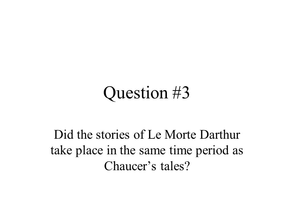 Question #3 Did the stories of Le Morte Darthur take place in the same time period as Chaucer's tales