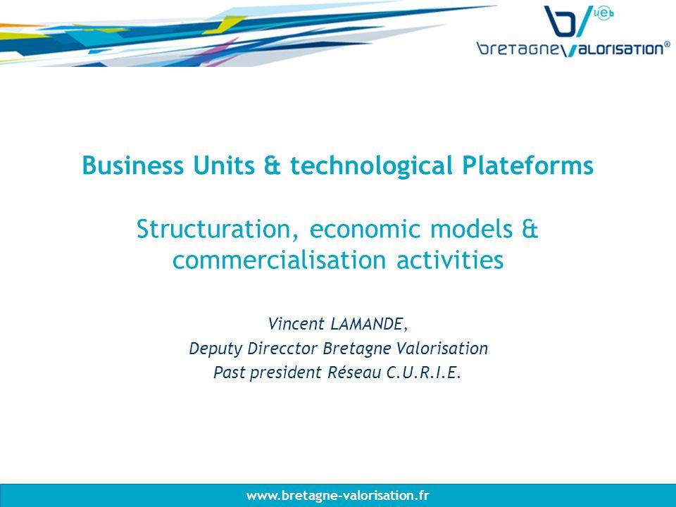 www.bretagne-valorisation.fr Business Units & technological Plateforms Structuration, economic models & commercialisation activities Vincent LAMANDE, Deputy Direcctor Bretagne Valorisation Past president Réseau C.U.R.I.E.