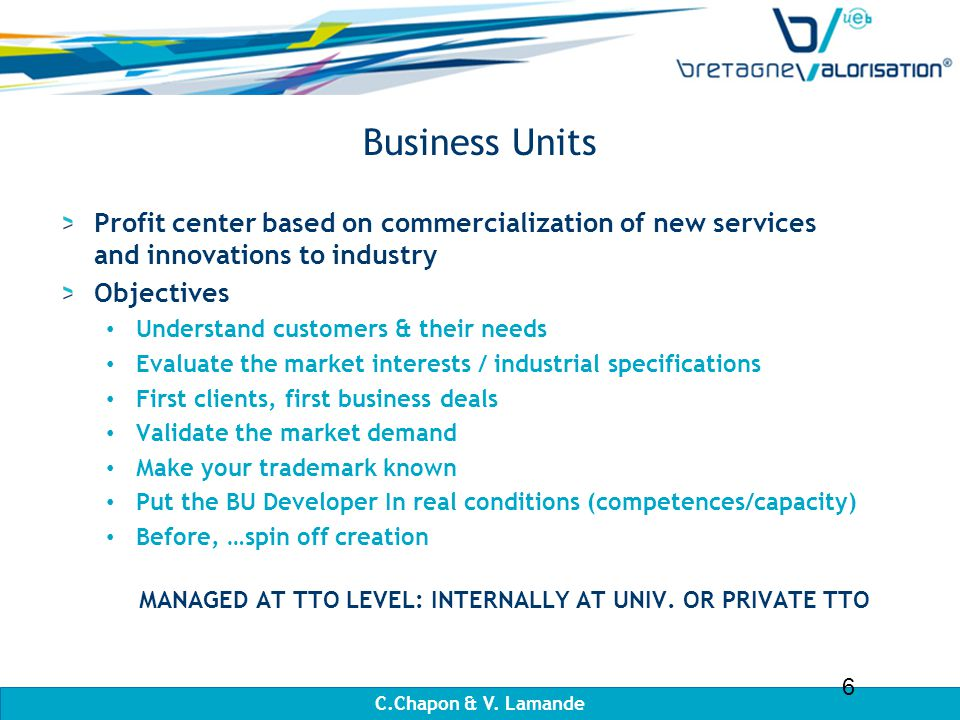 Business Units Profit center based on commercialization of new services and innovations to industry Objectives Understand customers & their needs Evaluate the market interests / industrial specifications First clients, first business deals Validate the market demand Make your trademark known Put the BU Developer In real conditions (competences/capacity) Before, …spin off creation MANAGED AT TTO LEVEL: INTERNALLY AT UNIV.