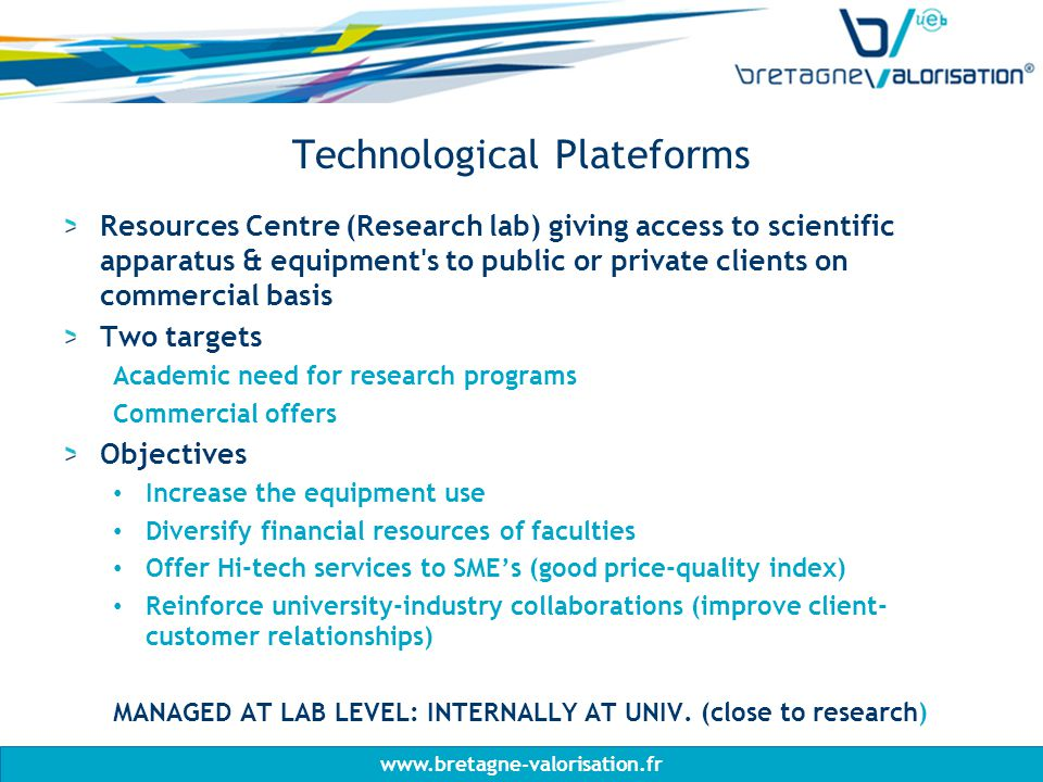 Technological Plateforms Resources Centre (Research lab) giving access to scientific apparatus & equipment s to public or private clients on commercial basis Two targets Academic need for research programs Commercial offers Objectives Increase the equipment use Diversify financial resources of faculties Offer Hi-tech services to SME's (good price-quality index) Reinforce university-industry collaborations (improve client- customer relationships) MANAGED AT LAB LEVEL: INTERNALLY AT UNIV.