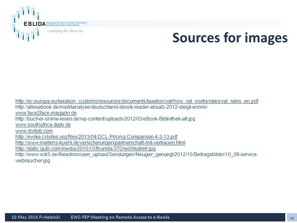21 Natio 10 10 May 2013 FI-HelsinkiEWC-FEP Meeting on Remote Access to e-Books Lobbying for libraries Sources for images http://ec.europa.eu/taxation_customs/resources/documents/taxation/vat/how_vat_works/rates/vat_rates_en.pdf http://allesebook.de/marktanalyse/deutschland-ebook-reader-absatz-2012-steigt-enorm/ www.face2face-magazin.de http://bücher-online-lesen.de/wp-content/uploads/2012/03/eBook-Bibliothek-alt.jpg www.southafrica.diplo.de www.divibib.com http://evoke.cvlsites.org/files/2013/04/DCL-Pricing-Comparison-4-3-13.pdf http://www.martens-kuehl.de/versicherungen/partnerschaft-mit-vertrauen.html http://static.gulli.com/media/2010/10/thumbs/370/rechtsstreit.jpg http://www.wdr5.de/fileadmin/user_upload/Sendungen/Neugier_genuegt/2012/10/Beitragsbilder/10_09-service- verbraucher.jpg