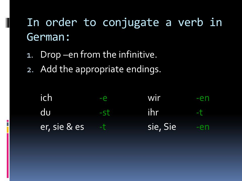 In order to conjugate a verb in German: 1.Drop –en from the infinitive.