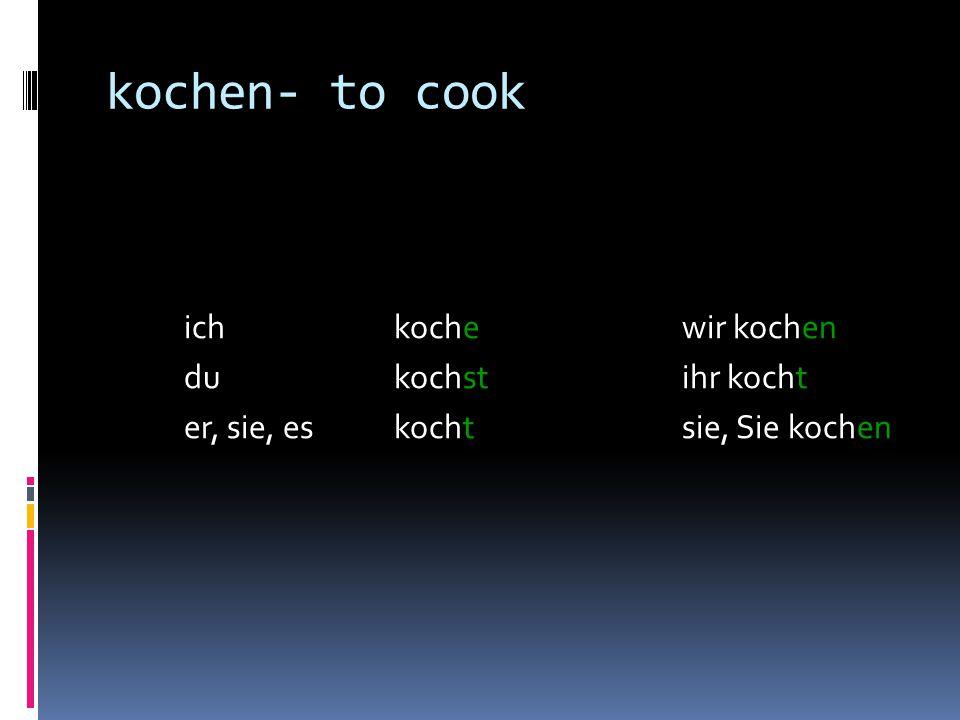 kochen- to cook ich kochewir kochen dukochstihr kocht er, sie, eskochtsie, Sie kochen