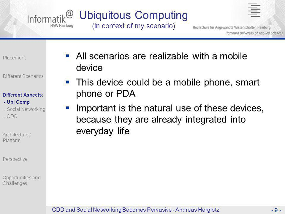 Ubiquitous Computing (in context of my scenario)  All scenarios are realizable with a mobile device  This device could be a mobile phone, smart phone or PDA  Important is the natural use of these devices, because they are already integrated into everyday life - 9 - CDD and Social Networking Becomes Pervasive - Andreas Herglotz Placement Different Scenarios Different Aspects: - Ubi Comp - Social Networking - CDD Architecture / Platform Perspective Opportunities and Challenges