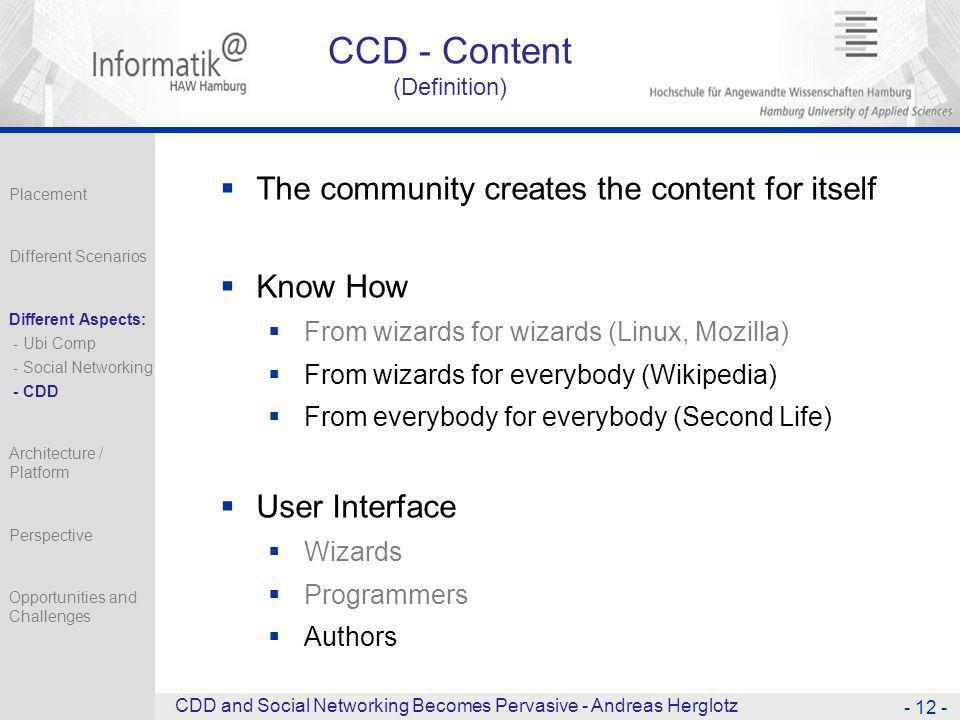 CCD - Content (Definition)  The community creates the content for itself  Know How  From wizards for wizards (Linux, Mozilla)  From wizards for everybody (Wikipedia)  From everybody for everybody (Second Life)  User Interface  Wizards  Programmers  Authors - 12 - CDD and Social Networking Becomes Pervasive - Andreas Herglotz Placement Different Scenarios Different Aspects: - Ubi Comp - Social Networking - CDD Architecture / Platform Perspective Opportunities and Challenges