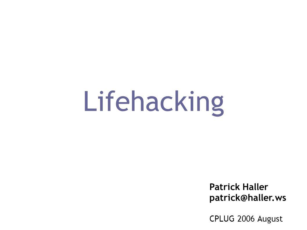Lifehacking Patrick Haller patrick@haller.ws CPLUG 2006 August