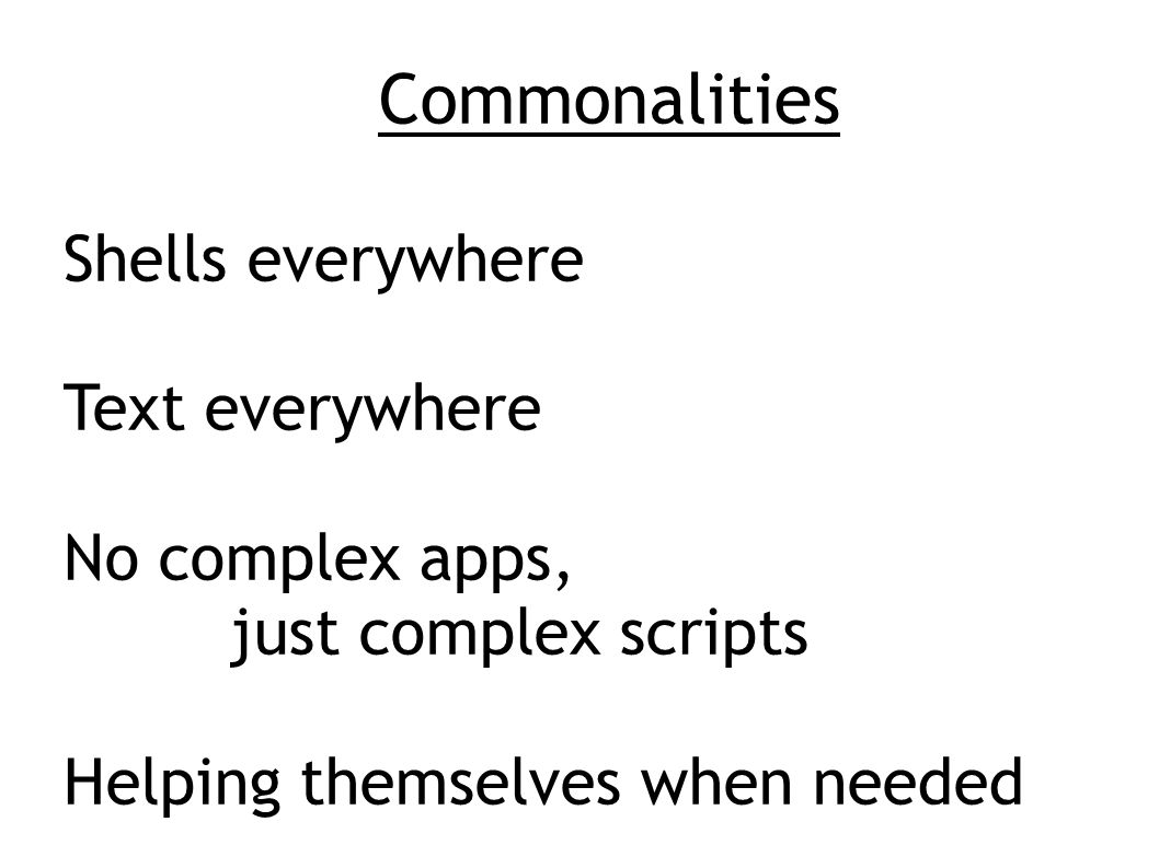 Commonalities Shells everywhere Text everywhere No complex apps, just complex scripts Helping themselves when needed