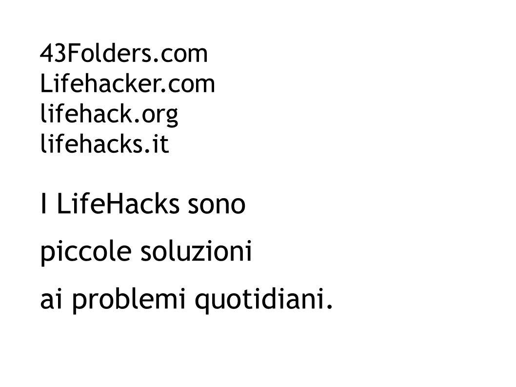 43Folders.com Lifehacker.com lifehack.org lifehacks.it I LifeHacks sono piccole soluzioni ai problemi quotidiani.