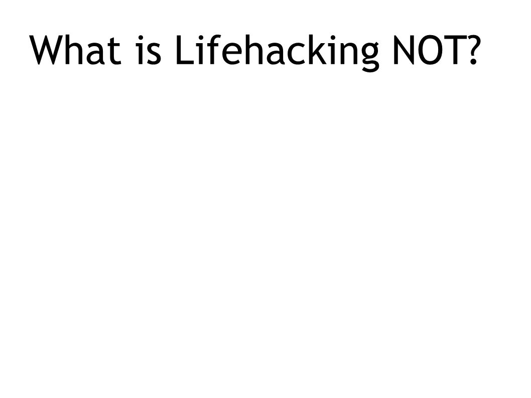What is Lifehacking NOT?