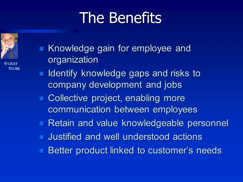 © LICEF TELUQ The Benefits Knowledge gain for employee and organization Knowledge gain for employee and organization Identify knowledge gaps and risks to company development and jobs Identify knowledge gaps and risks to company development and jobs Collective project, enabling more communication between employees Collective project, enabling more communication between employees Retain and value knowledgeable personnel Retain and value knowledgeable personnel Justified and well understood actions Justified and well understood actions Better product linked to customer's needs Better product linked to customer's needs
