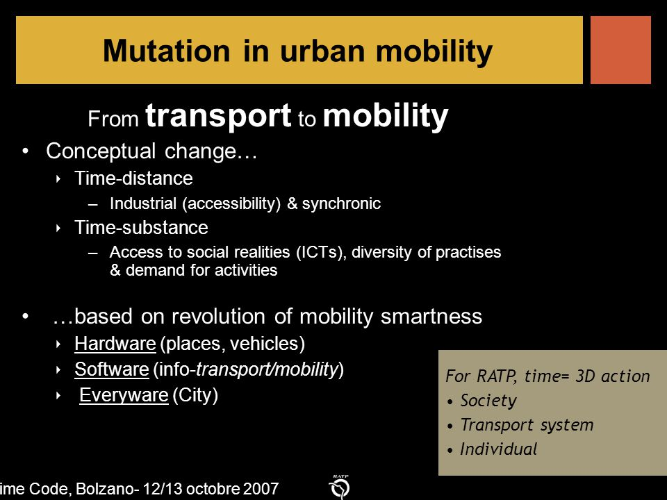f Time Code, Bolzano- 12/13 octobre 2007 Mutation in urban mobility From transport to mobility Conceptual change… ‣ Time-distance –Industrial (accessibility) & synchronic ‣ Time-substance –Access to social realities (ICTs), diversity of practises & demand for activities …based on revolution of mobility smartness ‣ Hardware (places, vehicles) ‣ Software (info-transport/mobility) ‣ Everyware (City) For RATP, time= 3D action Society Transport system Individual