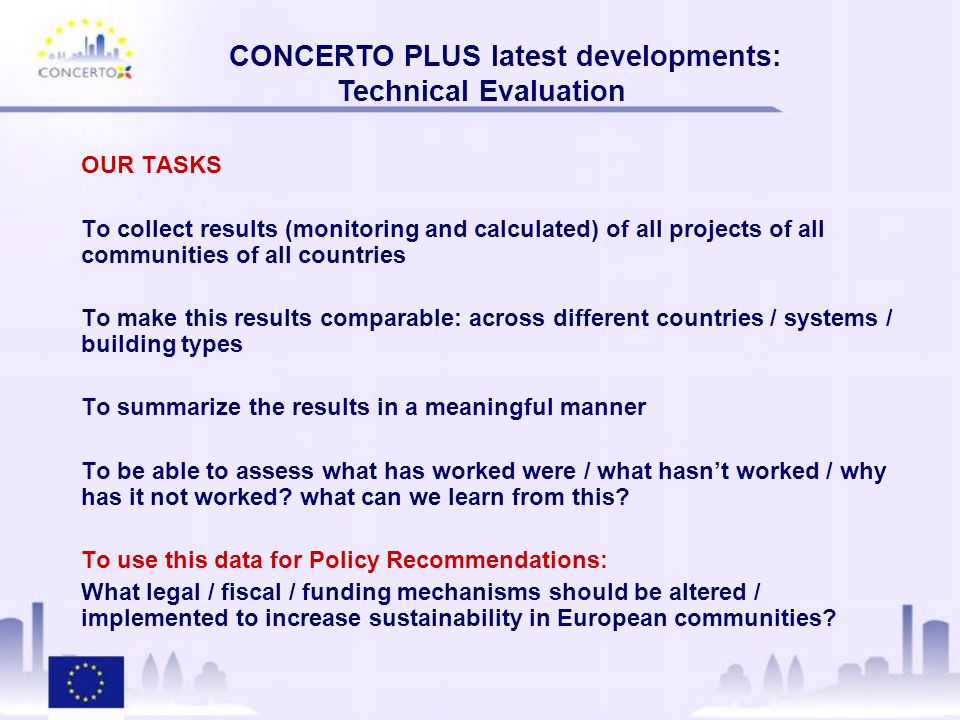 CONCERTO PLUS latest developments: Technical Evaluation OUR TASKS To collect results (monitoring and calculated) of all projects of all communities of all countries To make this results comparable: across different countries / systems / building types To summarize the results in a meaningful manner To be able to assess what has worked were / what hasn't worked / why has it not worked.