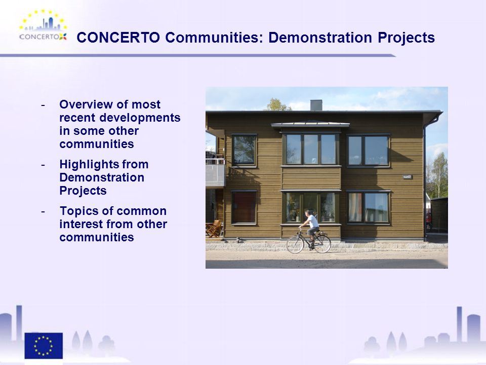 CONCERTO Communities: Demonstration Projects -Overview of most recent developments in some other communities -Highlights from Demonstration Projects -Topics of common interest from other communities