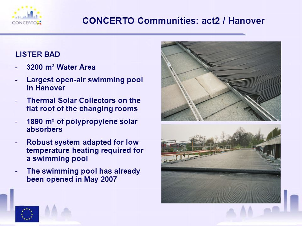 CONCERTO Communities: act2 / Hanover LISTER BAD -3200 m² Water Area -Largest open-air swimming pool in Hanover -Thermal Solar Collectors on the flat roof of the changing rooms -1890 m² of polypropylene solar absorbers -Robust system adapted for low temperature heating required for a swimming pool -The swimming pool has already been opened in May 2007