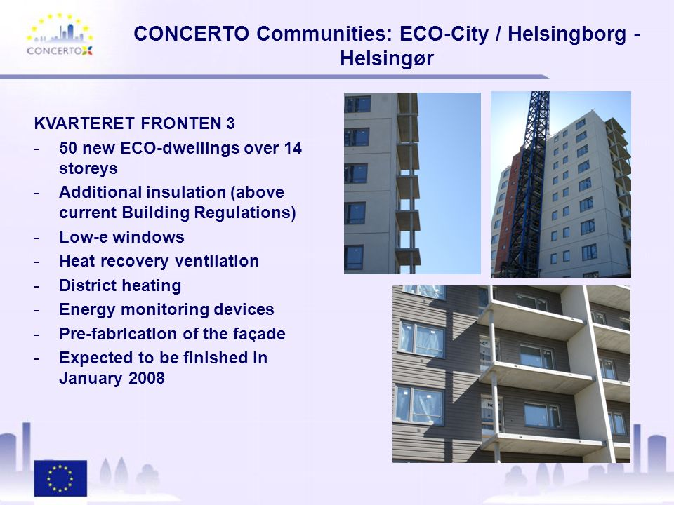 CONCERTO Communities: ECO-City / Helsingborg - Helsingør TÜRKIET (PORTALEN) -107 new ECO-dwellings in a 6 to 7 storey building -Pre-fabrication -Additional insulation -Energy monitoring -Low-e windows -Heat recovery ventilation -District heating -80m2 of evacuated tube collectors -Expected to be finished in March 2008