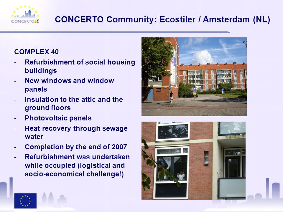 COMPLEX 40 -Refurbishment of social housing buildings -New windows and window panels -Insulation to the attic and the ground floors -Photovoltaic panels -Heat recovery through sewage water -Completion by the end of 2007 -Refurbishment was undertaken while occupied (logistical and socio-economical challenge!)