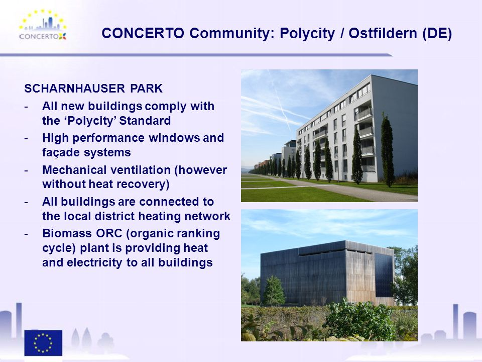 SCHARNHAUSER PARK -All new buildings comply with the 'Polycity' Standard -High performance windows and façade systems -Mechanical ventilation (however without heat recovery) -All buildings are connected to the local district heating network -Biomass ORC (organic ranking cycle) plant is providing heat and electricity to all buildings