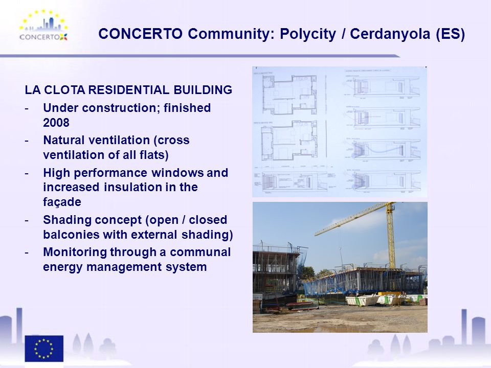 CONCERTO Community: Polycity / Cerdanyola (ES) NEW URBAN DEVELOPMENT -50,000 inhabitants and industrial + educational area -33% renewable energy supply -30% demand reduction in buildings -Synchrotron building (office area is part of CONCERTO) -1 -2 MWe Biomass gasification -2000m 2 thermal solar collectors -2MW thermal cooling
