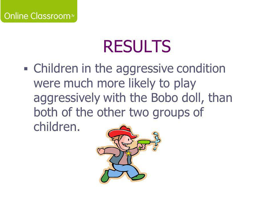 RESULTS  Children in the aggressive condition were much more likely to play aggressively with the Bobo doll, than both of the other two groups of chi