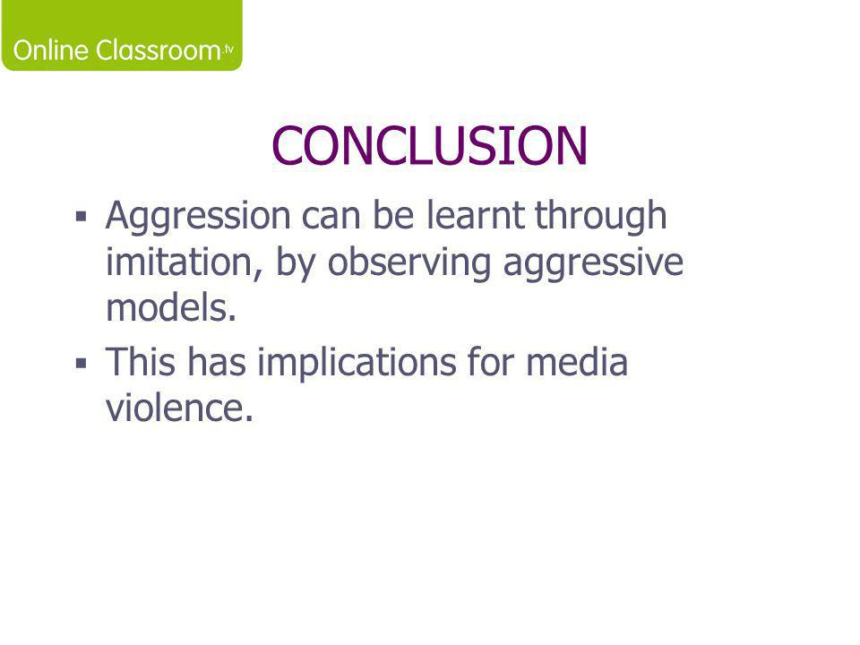 CONCLUSION  Aggression can be learnt through imitation, by observing aggressive models.  This has implications for media violence.