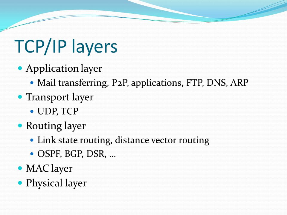 TCP/IP layers Application layer Mail transferring, P2P, applications, FTP, DNS, ARP Transport layer UDP, TCP Routing layer Link state routing, distance vector routing OSPF, BGP, DSR, … MAC layer Physical layer