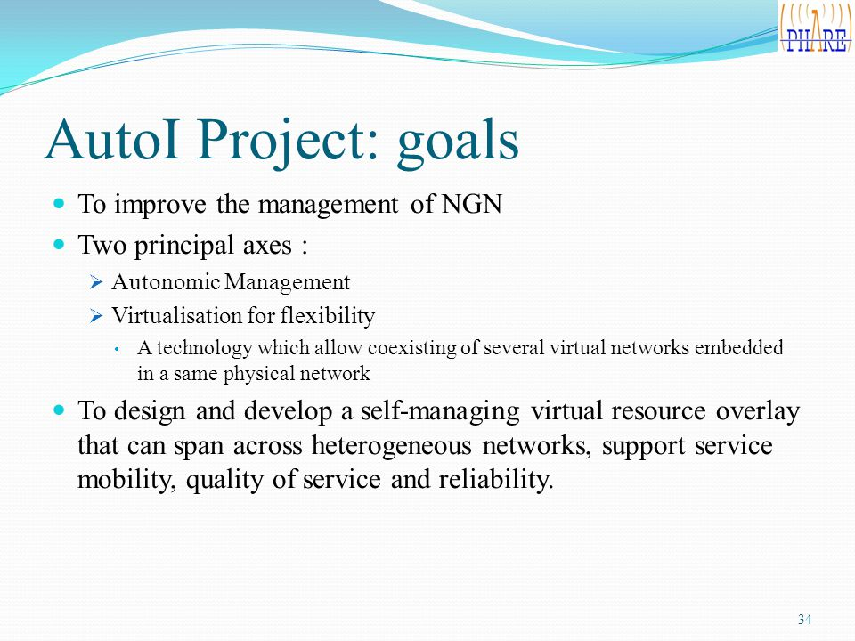 AutoI Project: goals To improve the management of NGN Two principal axes :  Autonomic Management  Virtualisation for flexibility A technology which allow coexisting of several virtual networks embedded in a same physical network To design and develop a self-managing virtual resource overlay that can span across heterogeneous networks, support service mobility, quality of service and reliability.