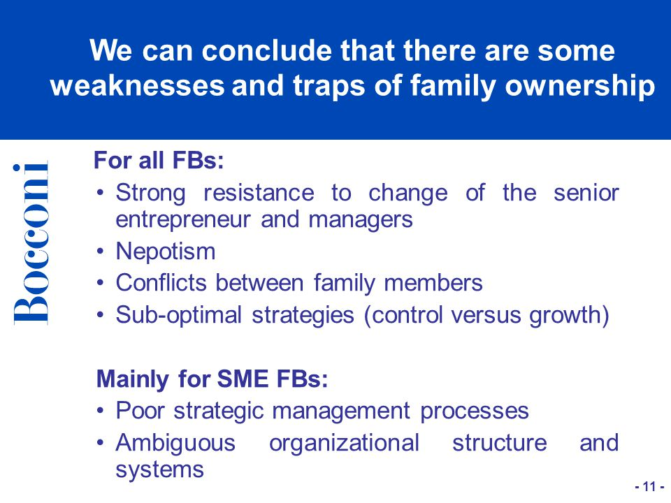 For all FBs: Strong resistance to change of the senior entrepreneur and managers Nepotism Conflicts between family members Sub-optimal strategies (control versus growth) Mainly for SME FBs: Poor strategic management processes Ambiguous organizational structure and systems We can conclude that there are some weaknesses and traps of family ownership - 11 -