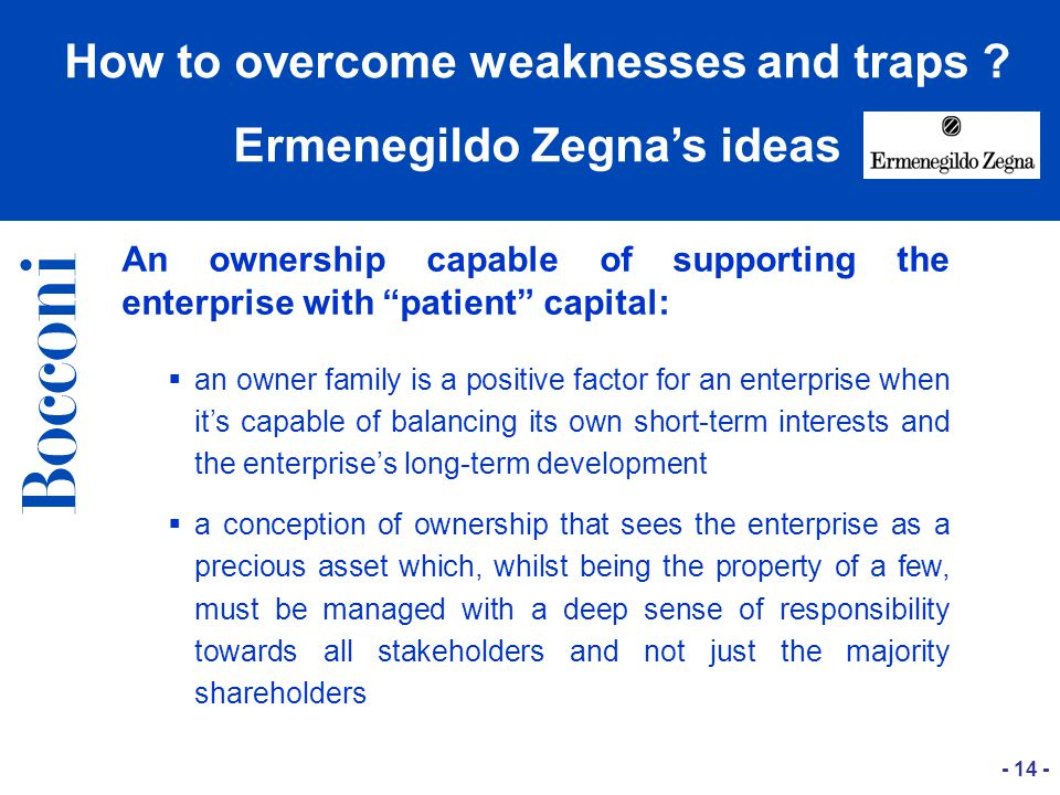 An ownership capable of supporting the enterprise with patient capital:   an owner family is a positive factor for an enterprise when it's capable of balancing its own short-term interests and the enterprise's long-term development   a conception of ownership that sees the enterprise as a precious asset which, whilst being the property of a few, must be managed with a deep sense of responsibility towards all stakeholders and not just the majority shareholders How to overcome weaknesses and traps .