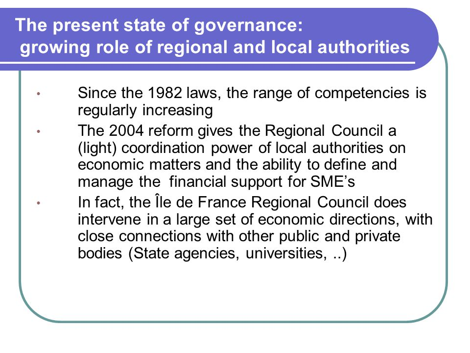 The present state of governance: growing role of regional and local authorities Since the 1982 laws, the range of competencies is regularly increasing The 2004 reform gives the Regional Council a (light) coordination power of local authorities on economic matters and the ability to define and manage the financial support for SME's In fact, the Île de France Regional Council does intervene in a large set of economic directions, with close connections with other public and private bodies (State agencies, universities,..)