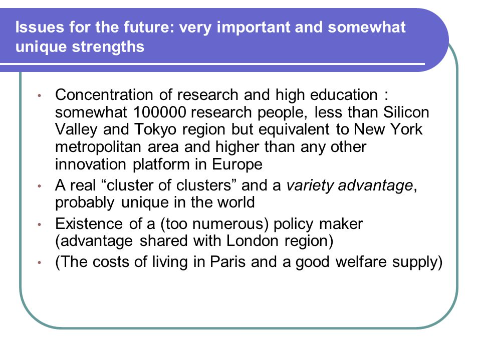 Issues for the future: very important and somewhat unique strengths Concentration of research and high education : somewhat 100000 research people, less than Silicon Valley and Tokyo region but equivalent to New York metropolitan area and higher than any other innovation platform in Europe A real cluster of clusters and a variety advantage, probably unique in the world Existence of a (too numerous) policy maker (advantage shared with London region) (The costs of living in Paris and a good welfare supply)