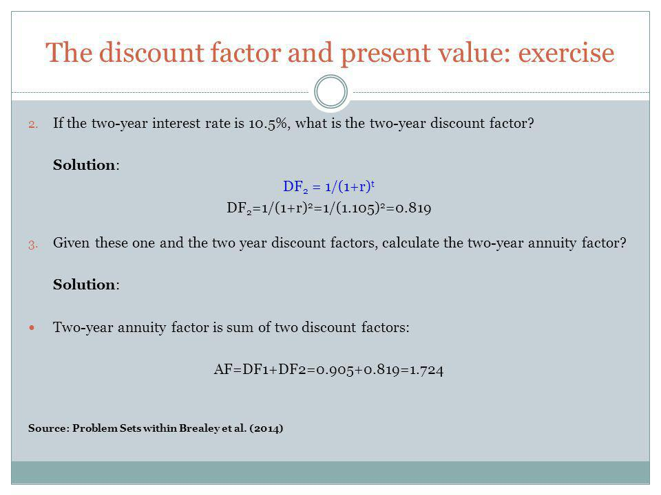 The discount factor and present value: exercise 2. If the two-year interest rate is 10.5%, what is the two-year discount factor? Solution: DF 2 = 1/(1