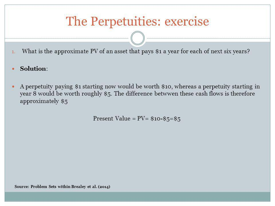 The Perpetuities: exercise 1. What is the approximate PV of an asset that pays $1 a year for each of next six years? Solution: A perpetuity paying $1