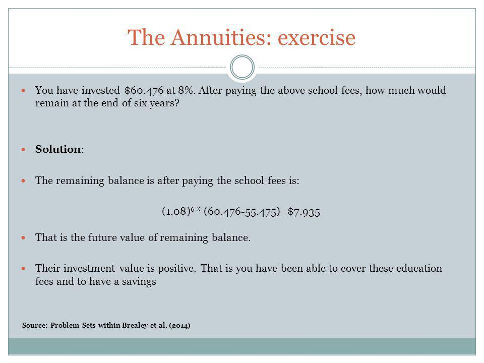 The Annuities: exercise You have invested $60.476 at 8%. After paying the above school fees, how much would remain at the end of six years? Solution: