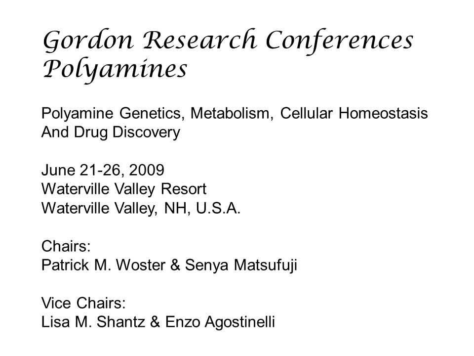 Gordon Research Conferences Polyamines Polyamine Genetics, Metabolism, Cellular Homeostasis And Drug Discovery June 21-26, 2009 Waterville Valley Resort Waterville Valley, NH, U.S.A.