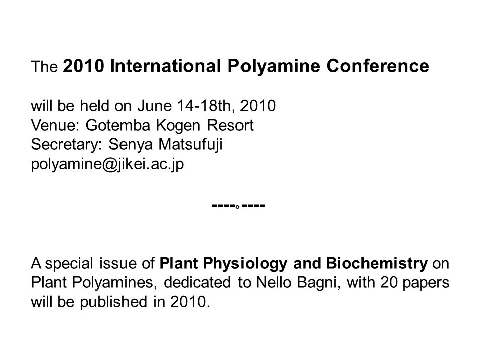 The 2010 International Polyamine Conference will be held on June 14-18th, 2010 Venue: Gotemba Kogen Resort Secretary: Senya Matsufuji polyamine@jikei.ac.jp ---- ° ---- A special issue of Plant Physiology and Biochemistry on Plant Polyamines, dedicated to Nello Bagni, with 20 papers will be published in 2010.