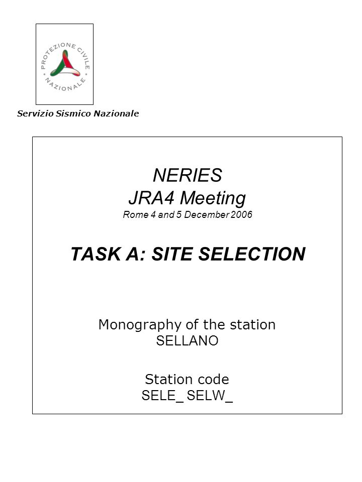NERIES JRA4 Meeting Rome 4 and 5 December 2006 TASK A: SITE SELECTION Monography of the station SELLANO Station code SELE_ SELW_ Servizio Sismico Nazionale