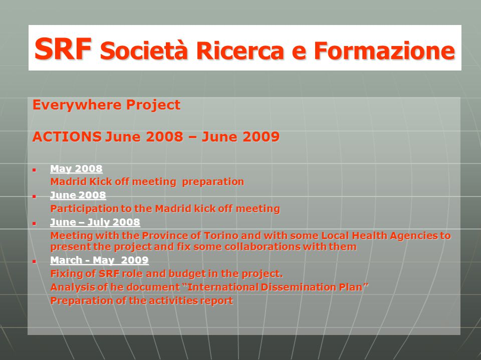 SRF Società Ricerca e Formazione Everywhere Project ACTIONS June 2008 – June 2009 May 2008 May 2008 Madrid Kick off meeting preparation June 2008 June 2008 Participation to the Madrid kick off meeting June – July 2008 June – July 2008 Meeting with the Province of Torino and with some Local Health Agencies to present the project and fix some collaborations with them March - May 2009 March - May 2009 Fixing of SRF role and budget in the project.