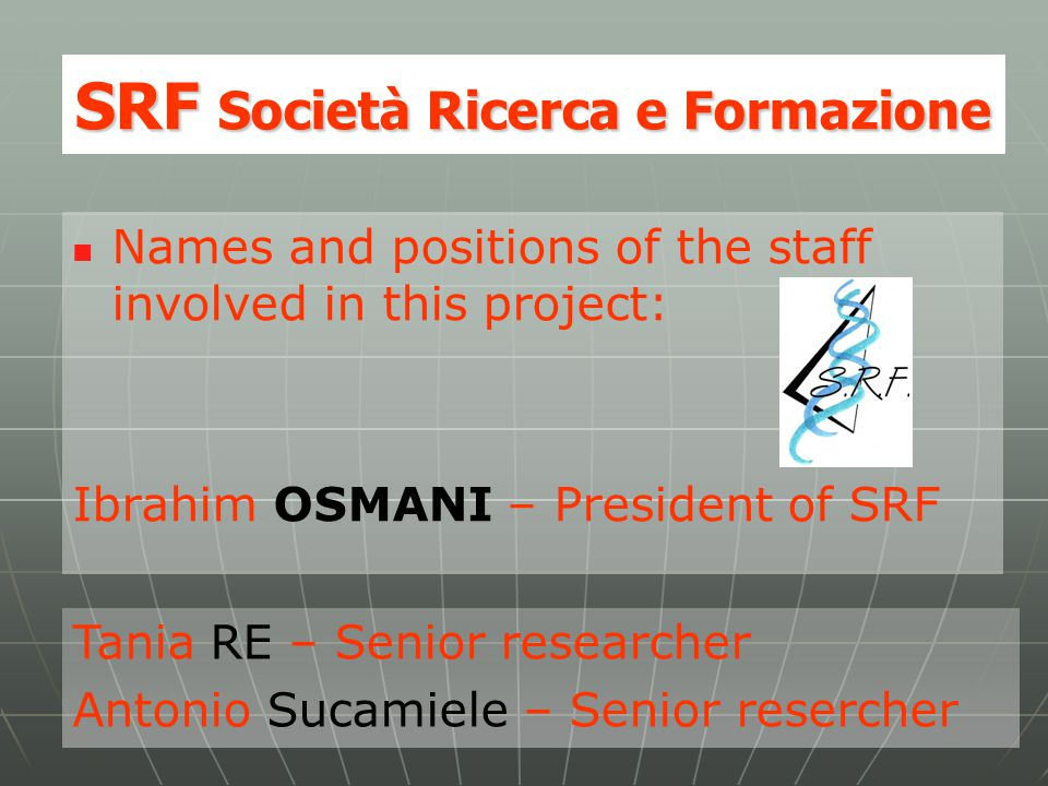SRF Società Ricerca e Formazione Names and positions of the staff involved in this project: Ibrahim OSMANI – President of SRF Tania RE – Senior resear