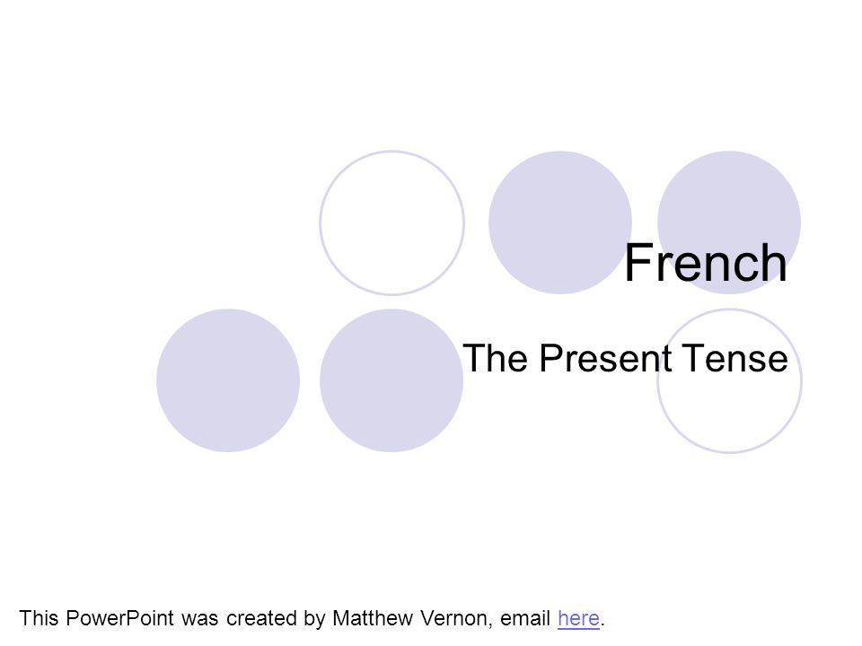 French The Present Tense This PowerPoint was created by Matthew Vernon, email here.here